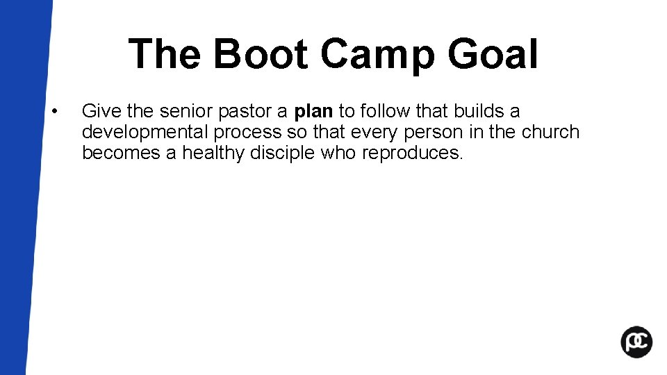 The Boot Camp Goal • Give the senior pastor a plan to follow that