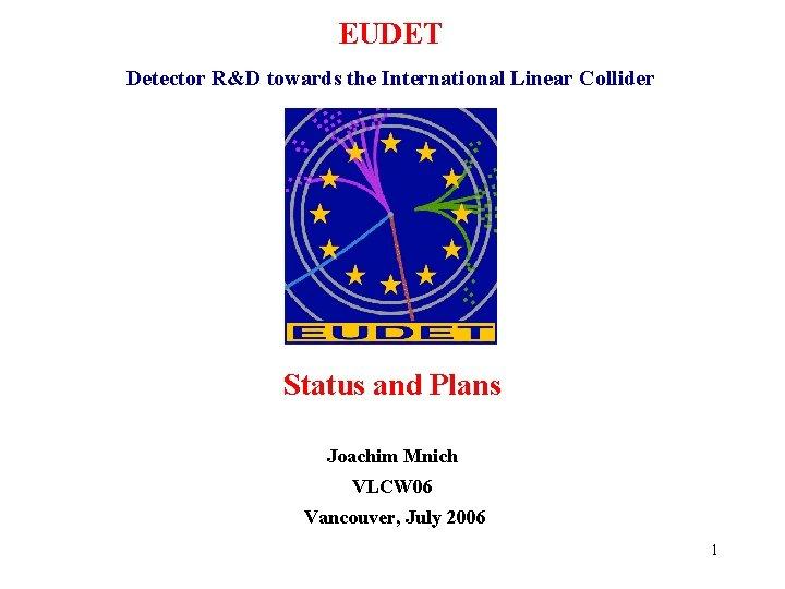 EUDET Detector R&D towards the International Linear Collider Status and Plans Joachim Mnich VLCW