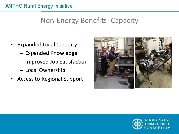ANTHC Rural Energy Initiative Non-Energy Benefits: Capacity • Expanded Local Capacity – Expanded Knowledge