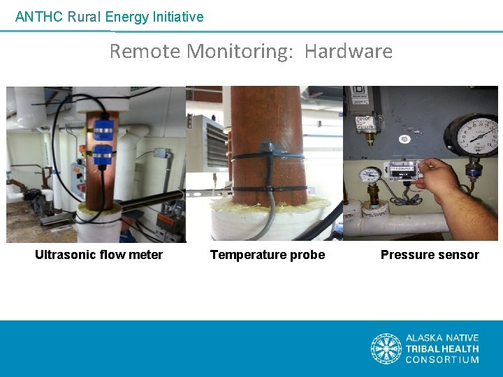 ANTHC Rural Energy Initiative Remote Monitoring: Hardware Ultrasonic flow meter Temperature probe Pressure sensor