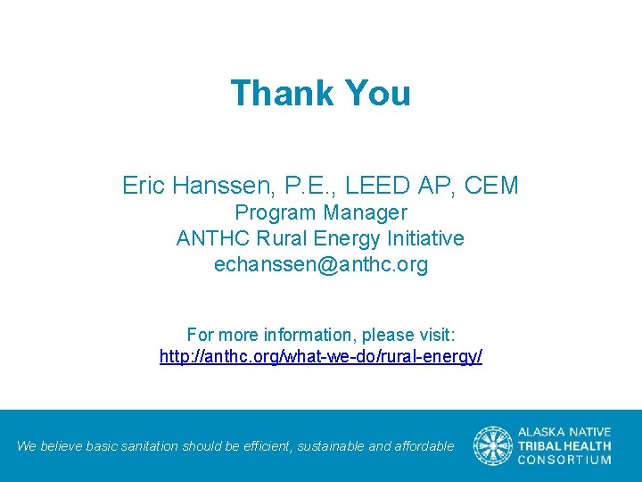 Thank You Eric Hanssen, P. E. , LEED AP, CEM Program Manager ANTHC Rural