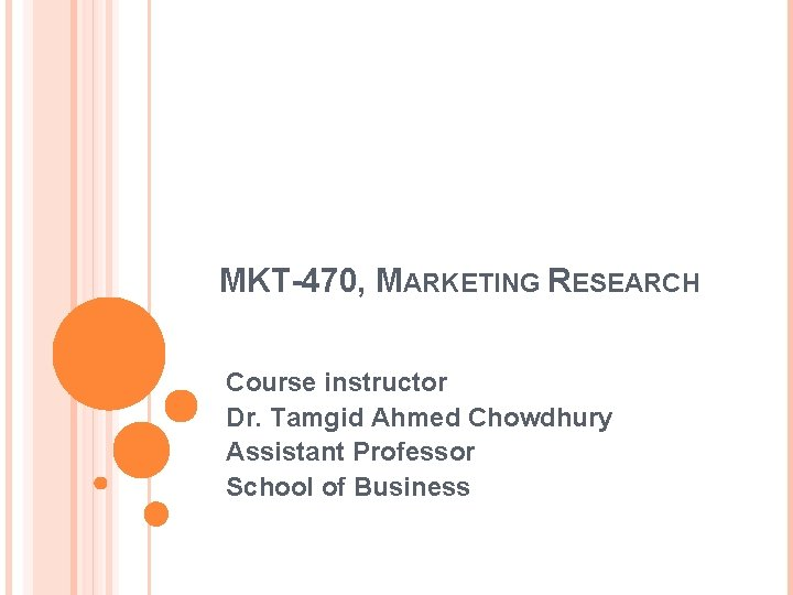 MKT-470, MARKETING RESEARCH Course instructor Dr. Tamgid Ahmed Chowdhury Assistant Professor School of Business
