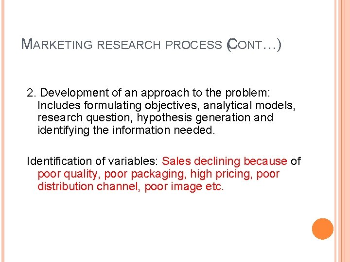 MARKETING RESEARCH PROCESS (CONT…) 2. Development of an approach to the problem: Includes formulating