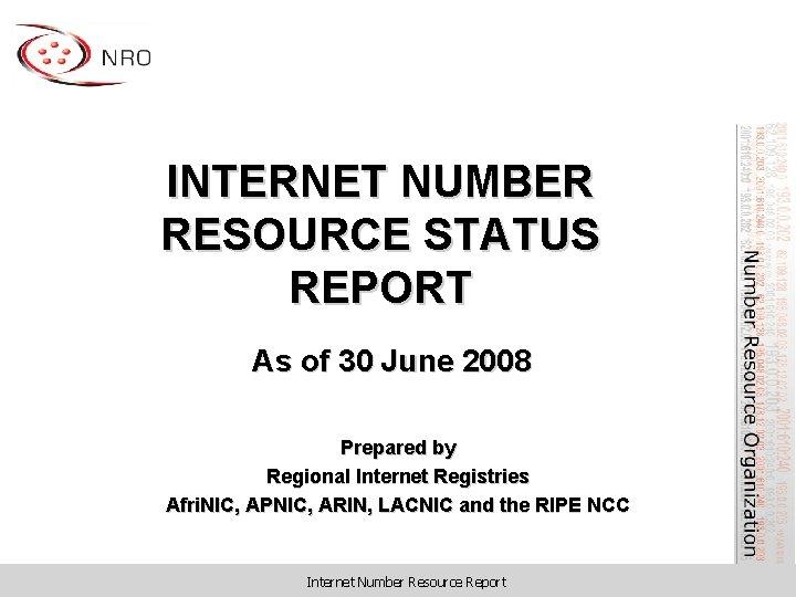 INTERNET NUMBER RESOURCE STATUS REPORT As of 30 June 2008 Prepared by Regional Internet