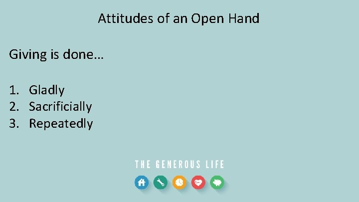 Attitudes of an Open Hand Giving is done… 1. Gladly 2. Sacrificially 3. Repeatedly