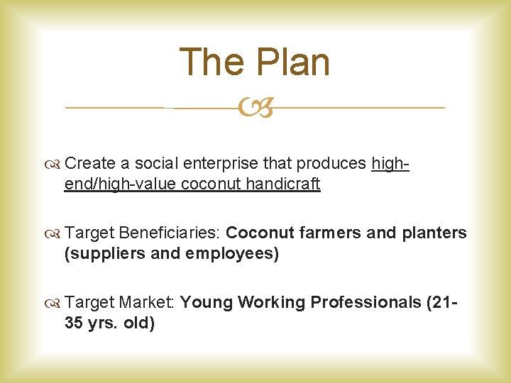The Plan Create a social enterprise that produces highend/high-value coconut handicraft Target Beneficiaries: Coconut