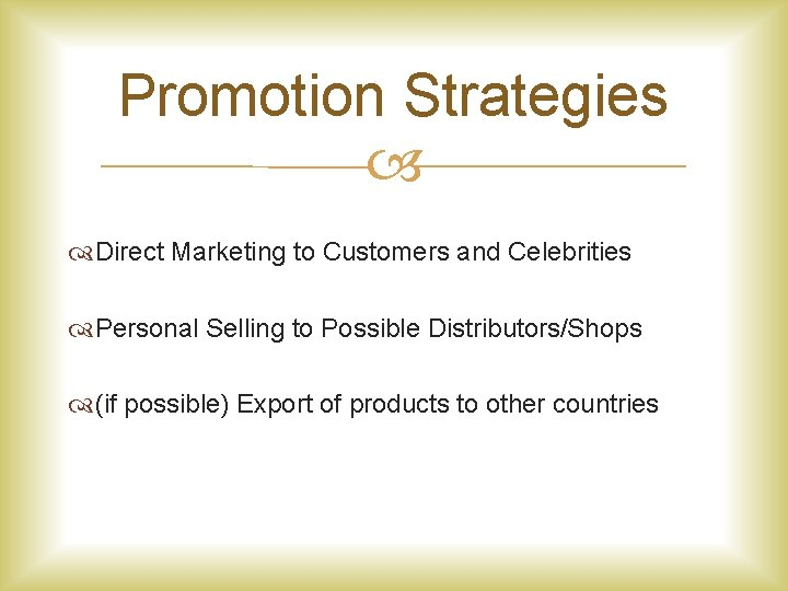 Promotion Strategies Direct Marketing to Customers and Celebrities Personal Selling to Possible Distributors/Shops (if