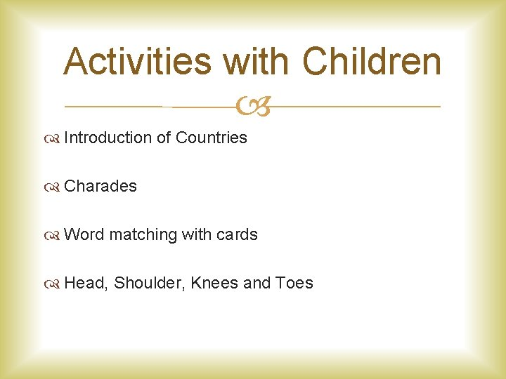 Activities with Children Introduction of Countries Charades Word matching with cards Head, Shoulder, Knees