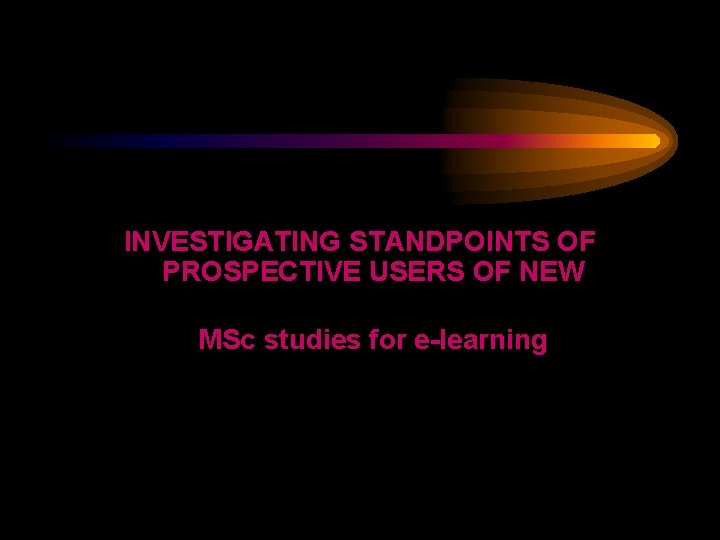 INVESTIGATING STANDPOINTS OF PROSPECTIVE USERS OF NEW MSc studies for e-learning