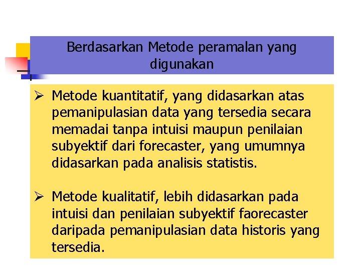 Berdasarkan Metode peramalan yang digunakan Ø Metode kuantitatif, yang didasarkan atas pemanipulasian data yang