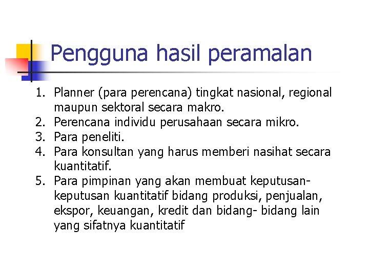 Pengguna hasil peramalan 1. Planner (para perencana) tingkat nasional, regional maupun sektoral secara makro.