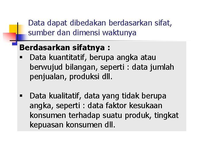Data dapat dibedakan berdasarkan sifat, sumber dan dimensi waktunya Berdasarkan sifatnya : § Data