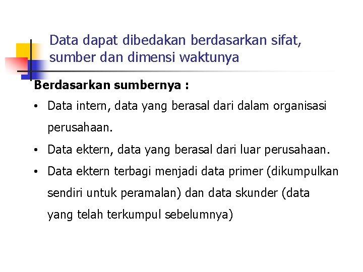 Data dapat dibedakan berdasarkan sifat, sumber dan dimensi waktunya Berdasarkan sumbernya : • Data