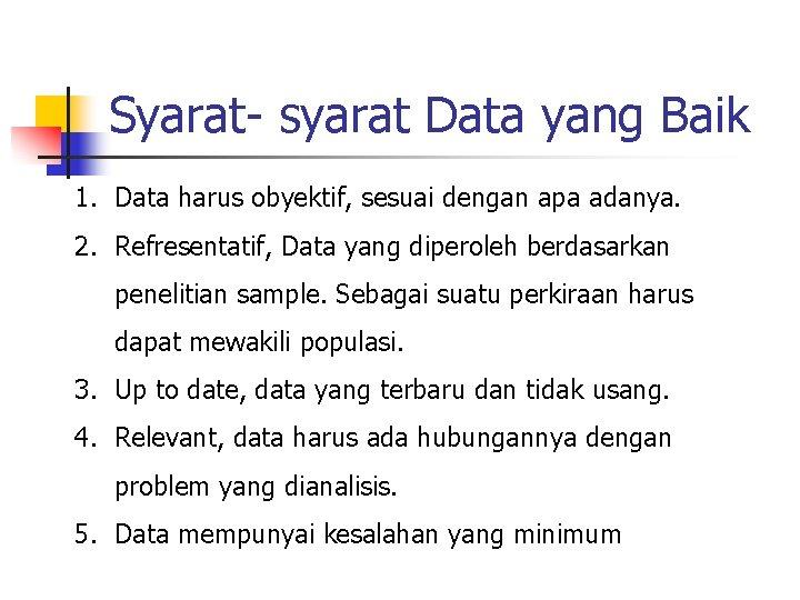 Syarat- syarat Data yang Baik 1. Data harus obyektif, sesuai dengan apa adanya. 2.