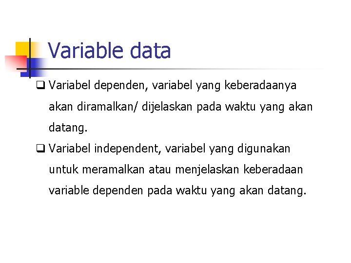 Variable data q Variabel dependen, variabel yang keberadaanya akan diramalkan/ dijelaskan pada waktu yang