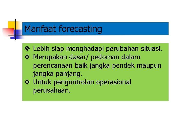 Manfaat forecasting v Lebih siap menghadapi perubahan situasi. v Merupakan dasar/ pedoman dalam perencanaan