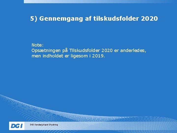 5) Gennemgang af tilskudsfolder 2020 Note: Opsætningen på Tilskudsfolder 2020 er anderledes, men indholdet