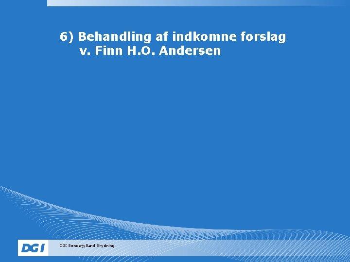 6) Behandling af indkomne forslag v. Finn H. O. Andersen DGI Sønderjylland Skydning