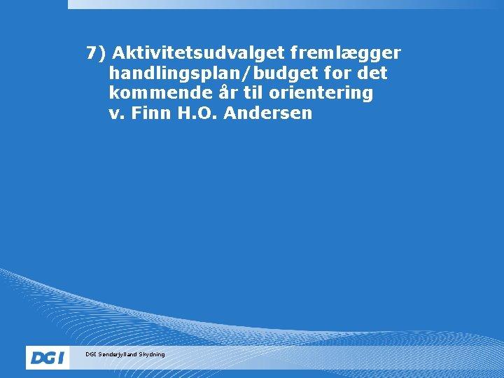 7) Aktivitetsudvalget fremlægger handlingsplan/budget for det kommende år til orientering v. Finn H. O.