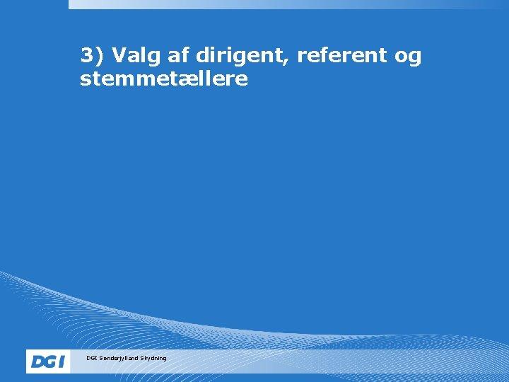 3) Valg af dirigent, referent og stemmetællere DGI Sønderjylland Skydning