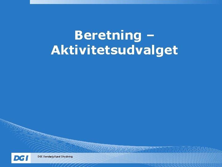 Beretning – Aktivitetsudvalget DGI Sønderjylland Skydning