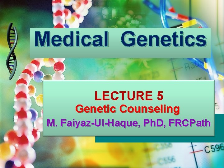 Medical Genetics LECTURE 5 Genetic Counseling M. Faiyaz-Ul-Haque, Ph. D, FRCPath