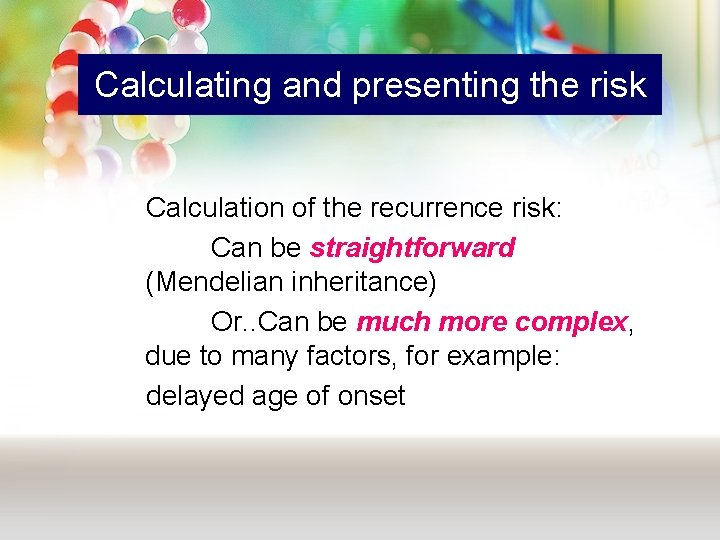 Calculating and presenting the risk Calculation of the recurrence risk: Can be straightforward (Mendelian