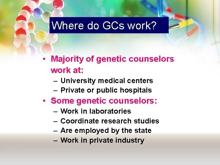 Where do GCs work? • Majority of genetic counselors work at: – University medical