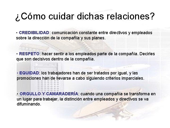 ¿Cómo cuidar dichas relaciones? • CREDIBILIDAD: comunicación constante entre directivos y empleados sobre la