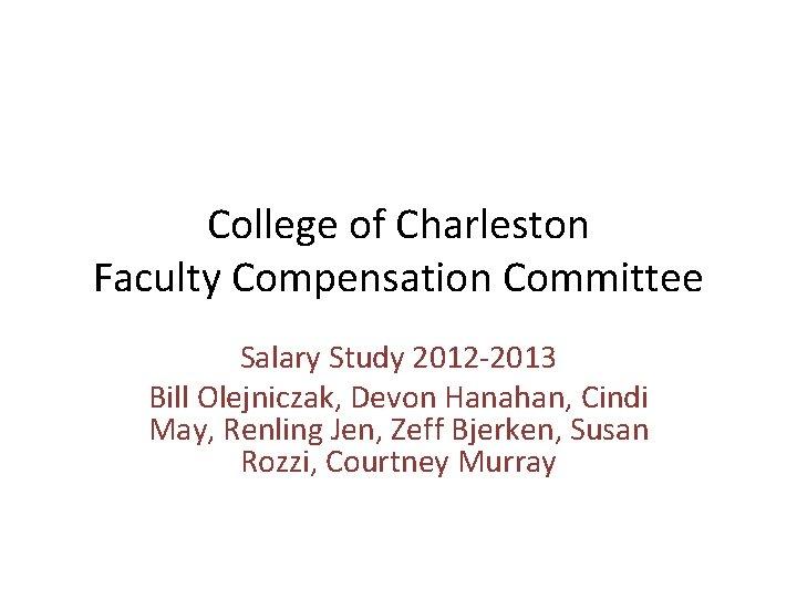College of Charleston Faculty Compensation Committee Salary Study 2012 -2013 Bill Olejniczak, Devon Hanahan,