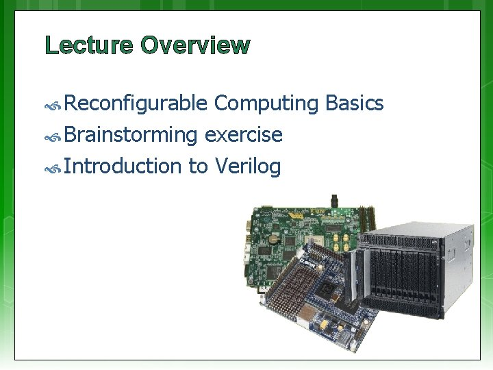 Lecture Overview Reconfigurable Computing Basics Brainstorming exercise Introduction to Verilog