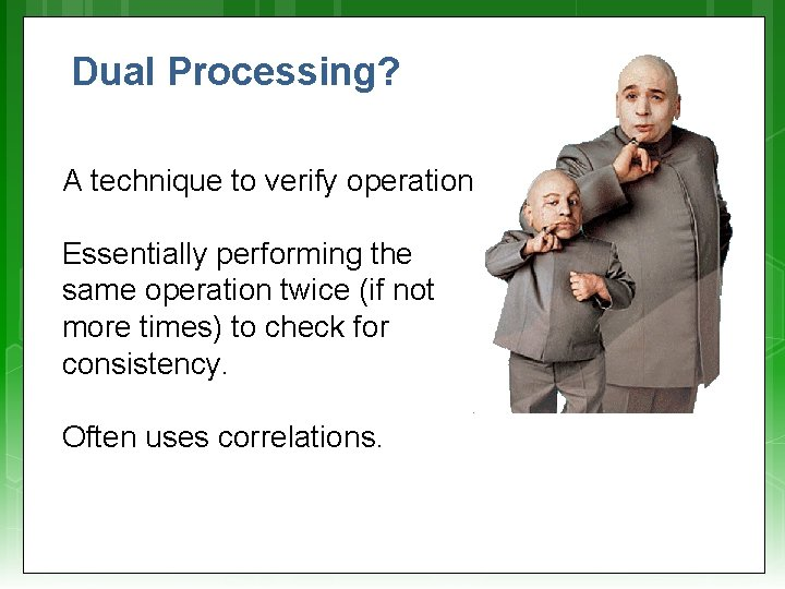 Dual Processing? A technique to verify operation Essentially performing the same operation twice (if