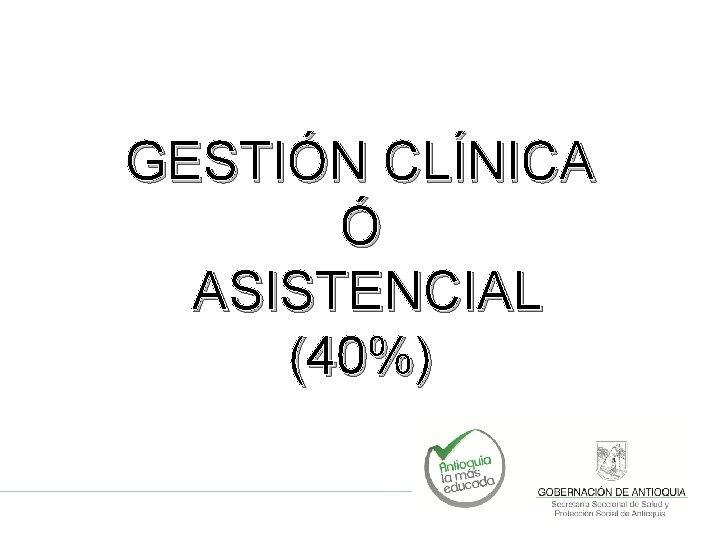 GESTIÓN CLÍNICA Ó ASISTENCIAL (40%)