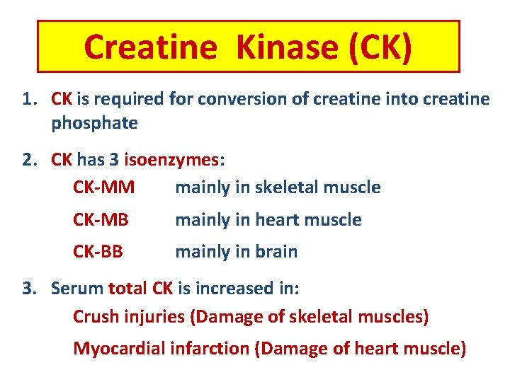 Creatine Kinase (CK) 1. CK is required for conversion of creatine into creatine phosphate