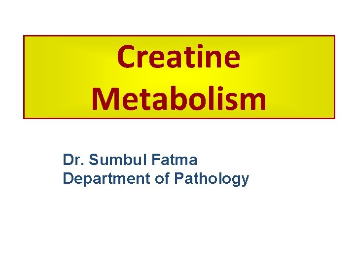 Creatine Metabolism Dr. Sumbul Fatma Department of Pathology