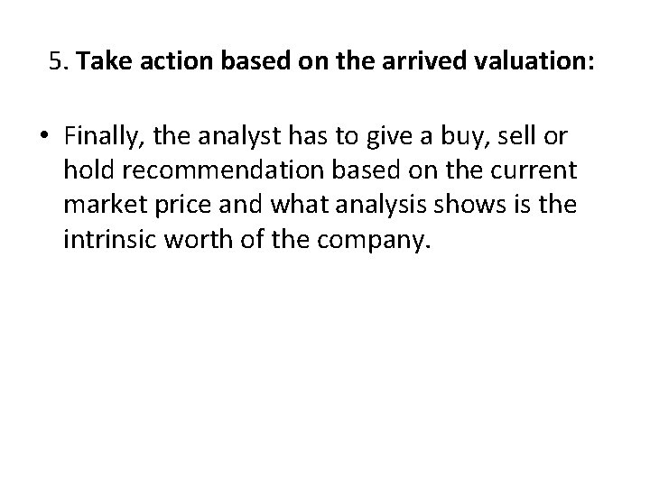 5. Take action based on the arrived valuation: • Finally, the analyst has to