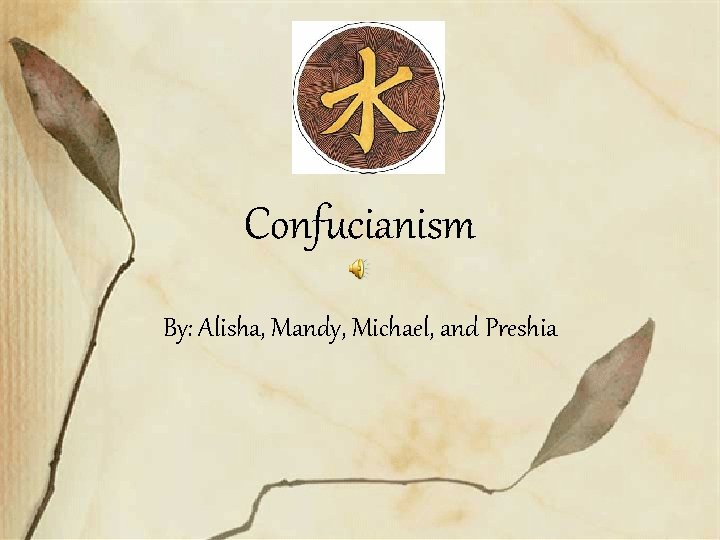 Confucianism By: Alisha, Mandy, Michael, and Preshia