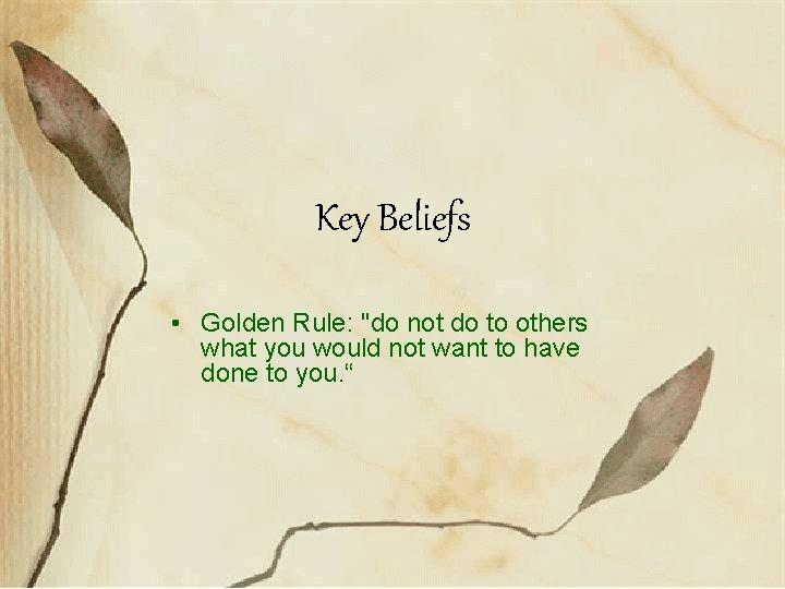 Key Beliefs • Golden Rule: