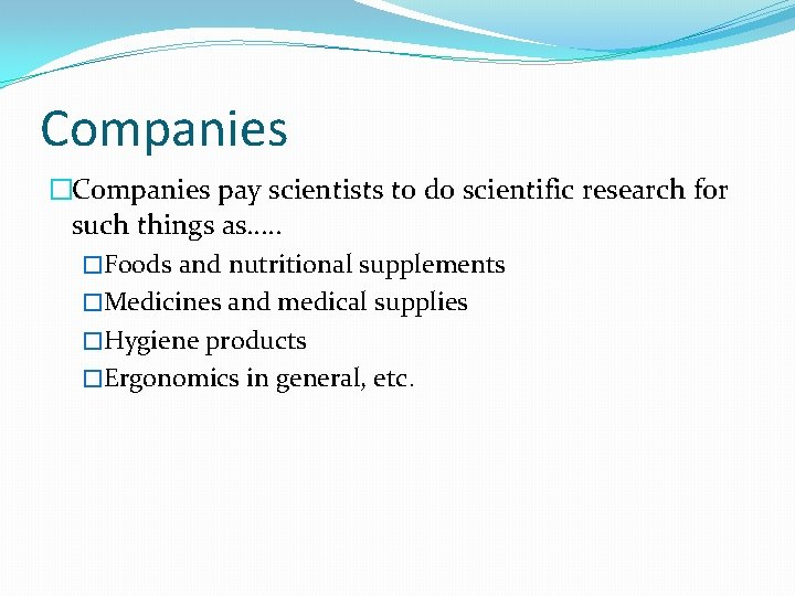 Companies �Companies pay scientists to do scientific research for such things as…. . �Foods
