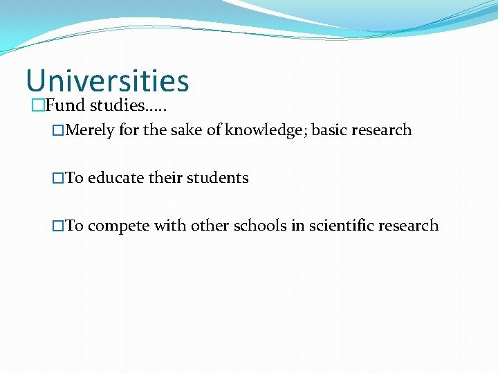 Universities �Fund studies…. . �Merely for the sake of knowledge; basic research �To educate