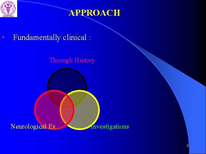 APPROACH • Fundamentally clinical : Through History Neurological Ex. Investigations 2