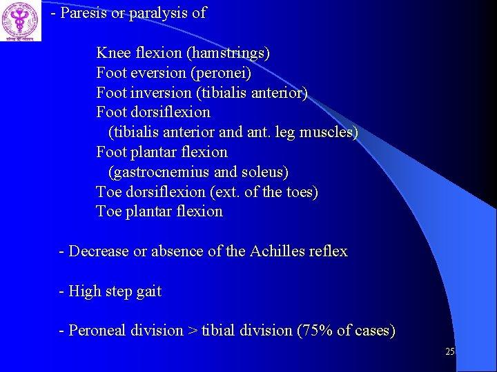 - Paresis or paralysis of Knee flexion (hamstrings) Foot eversion (peronei) Foot inversion (tibialis