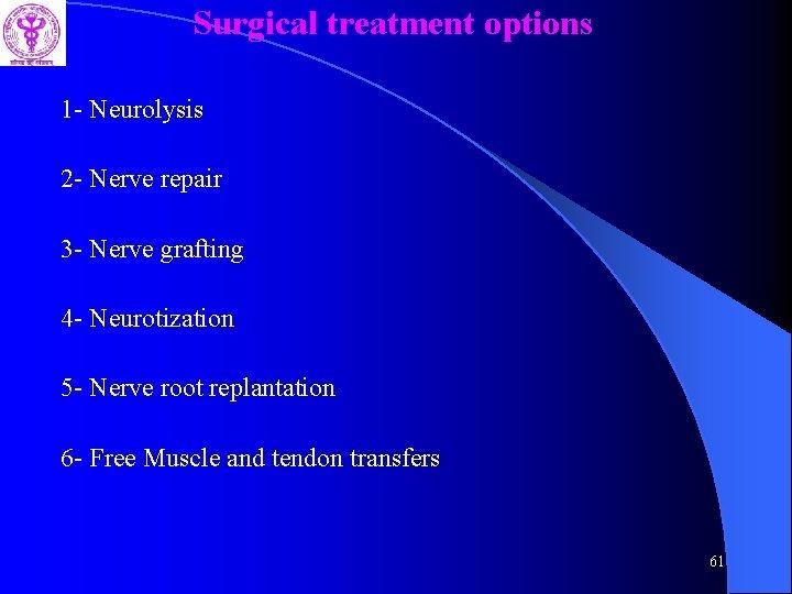 Surgical treatment options 1 - Neurolysis 2 - Nerve repair 3 - Nerve grafting