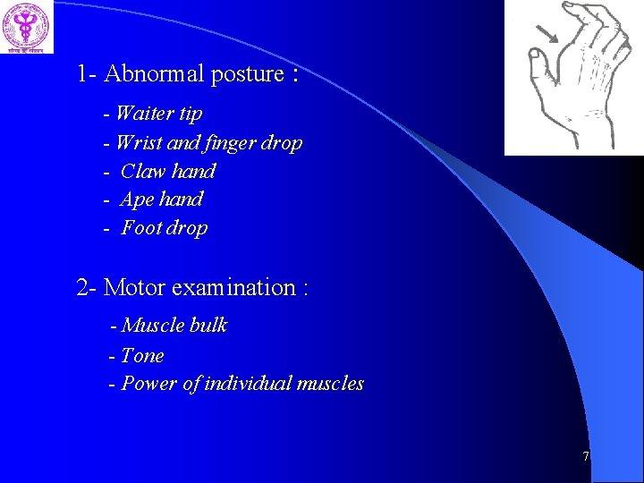 1 - Abnormal posture : - Waiter tip - Wrist and finger drop -