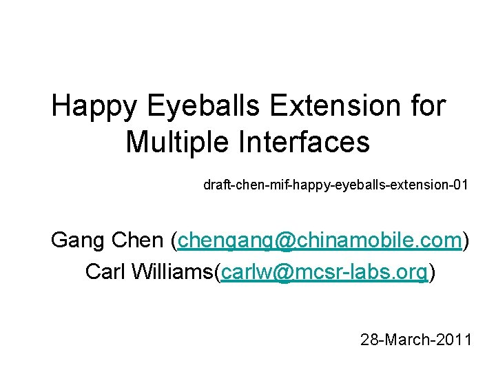 Happy Eyeballs Extension for Multiple Interfaces draft-chen-mif-happy-eyeballs-extension-01 Gang Chen (chengang@chinamobile. com) Carl Williams(carlw@mcsr-labs. org)