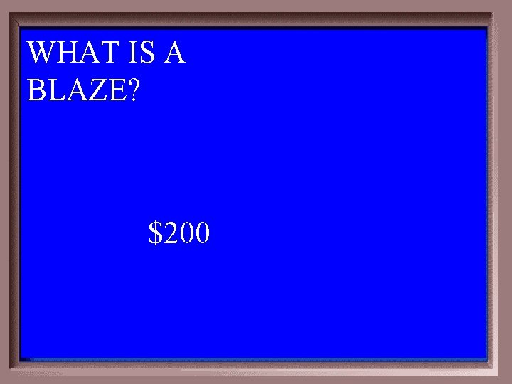 WHAT IS A BLAZE? $200 1 - 100 1 -200 A