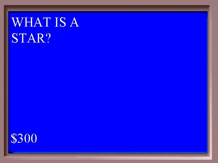 WHAT IS A STAR? $300 1 - 100 1 -300 A