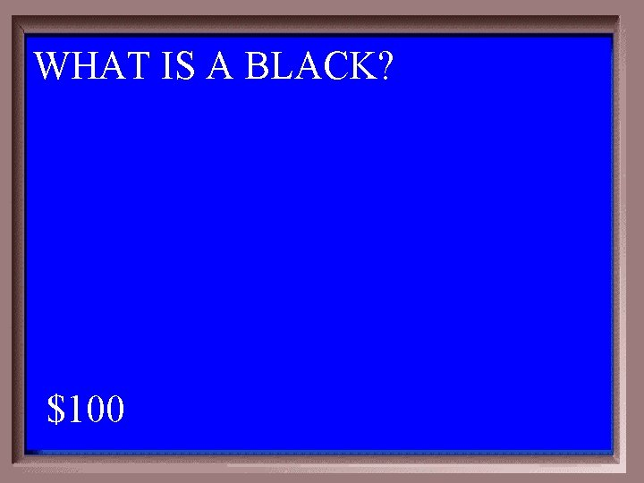 WHAT IS A BLACK? 1 - 100 2 -100 A $100