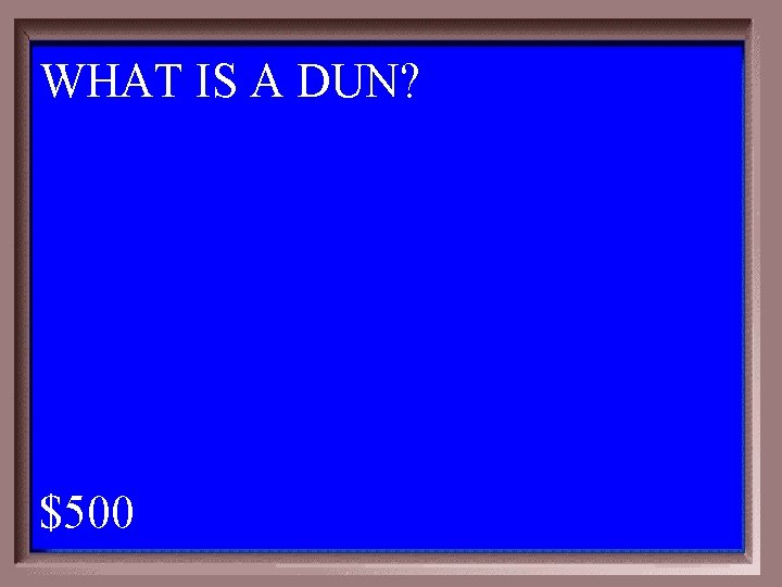 WHAT IS A DUN? 1 - 100 2 -500 A $500
