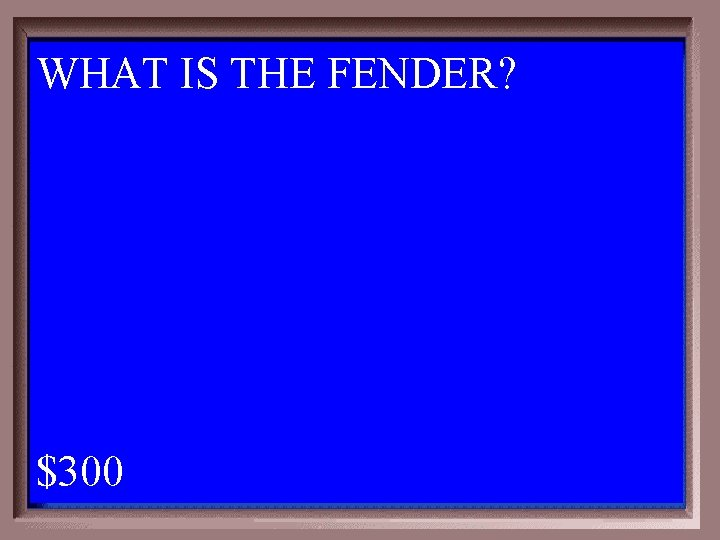 WHAT IS THE FENDER? 1 - 100 3 -300 A $300